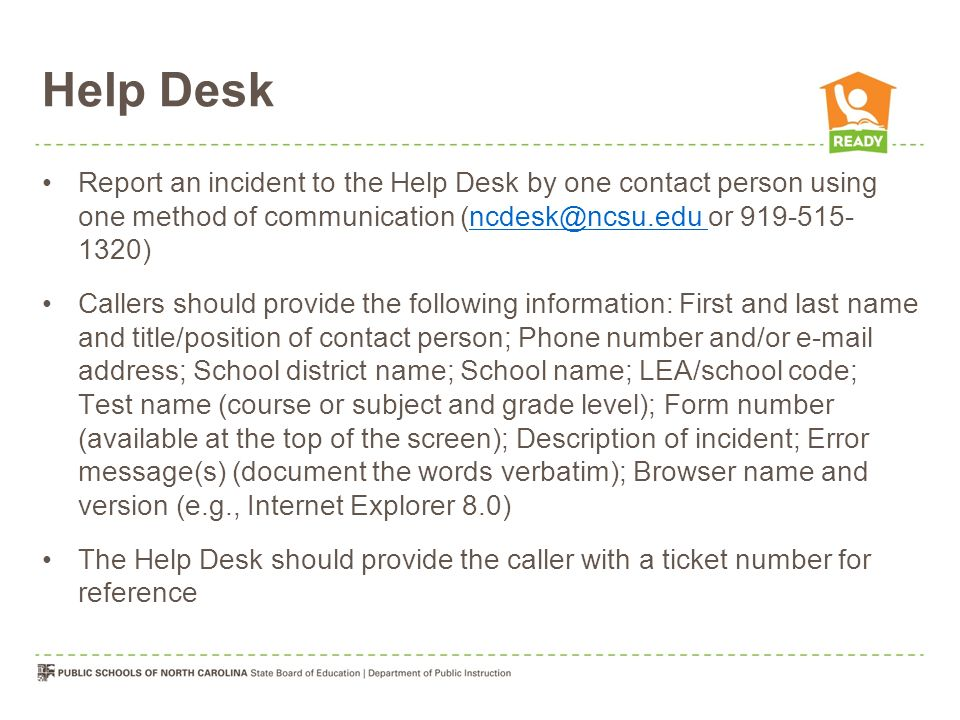Help Desk Report an incident to the Help Desk by one contact person using one method of communication (ncdesk@ncsu.edu or 919-515- 1320)