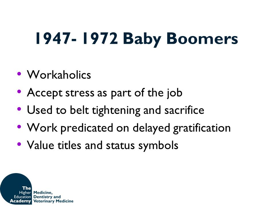 1947- 1972 Baby Boomers Workaholics Accept stress as part of the job