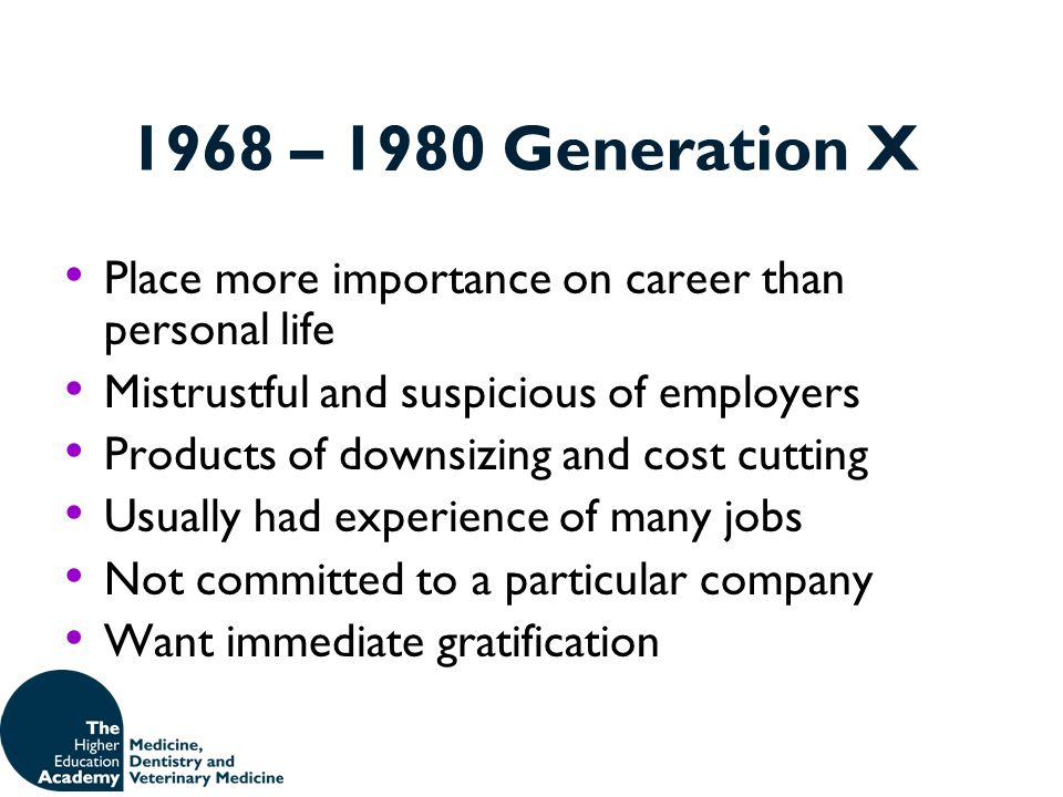 1968 – 1980 Generation X Place more importance on career than personal life. Mistrustful and suspicious of employers.