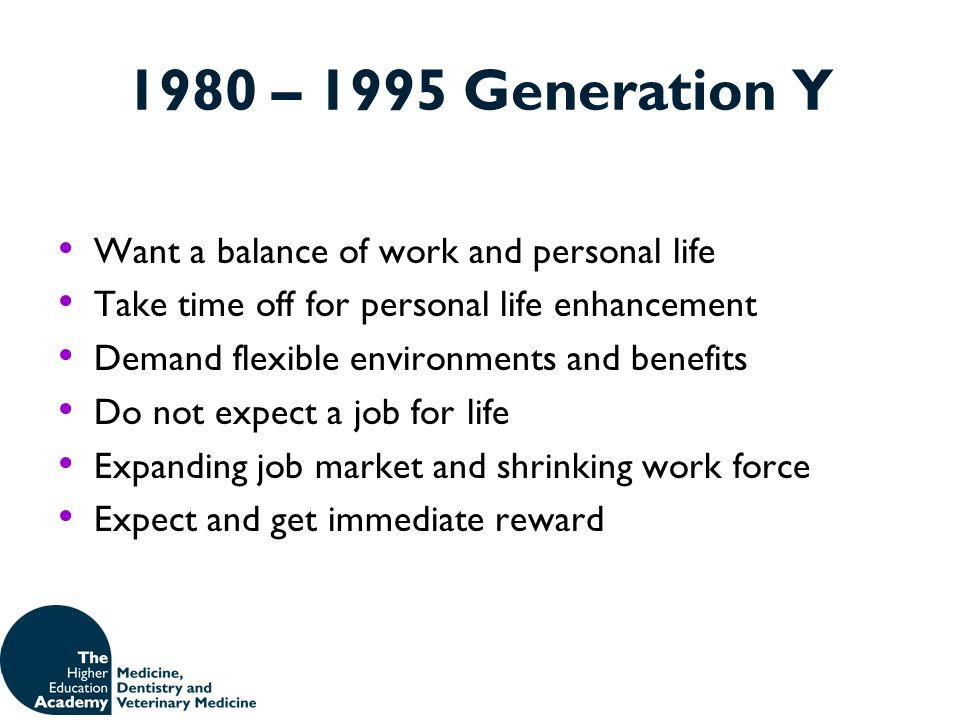 1980 – 1995 Generation Y Want a balance of work and personal life