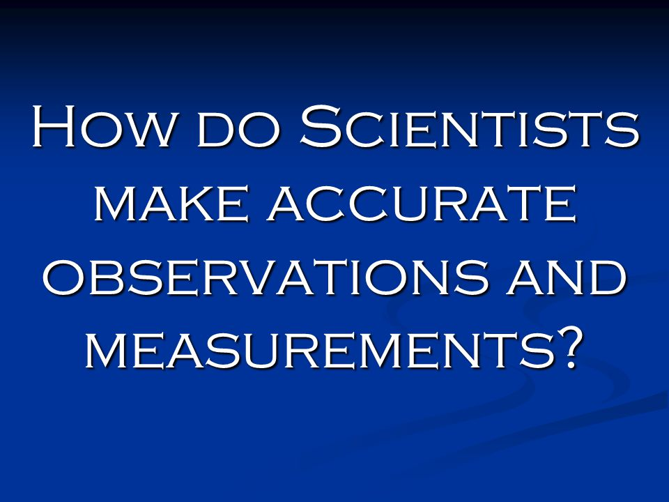 How do Scientists make accurate observations and measurements