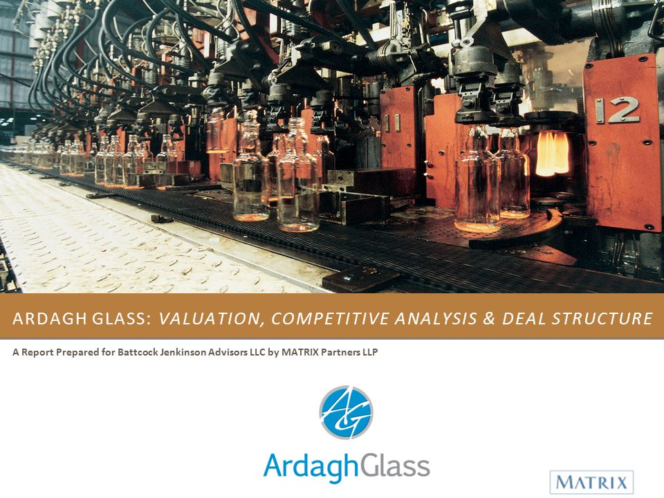 ARDAGH GLASS: VALUATION, COMPETITIVE ANALYSIS & DEAL STRUCTURE