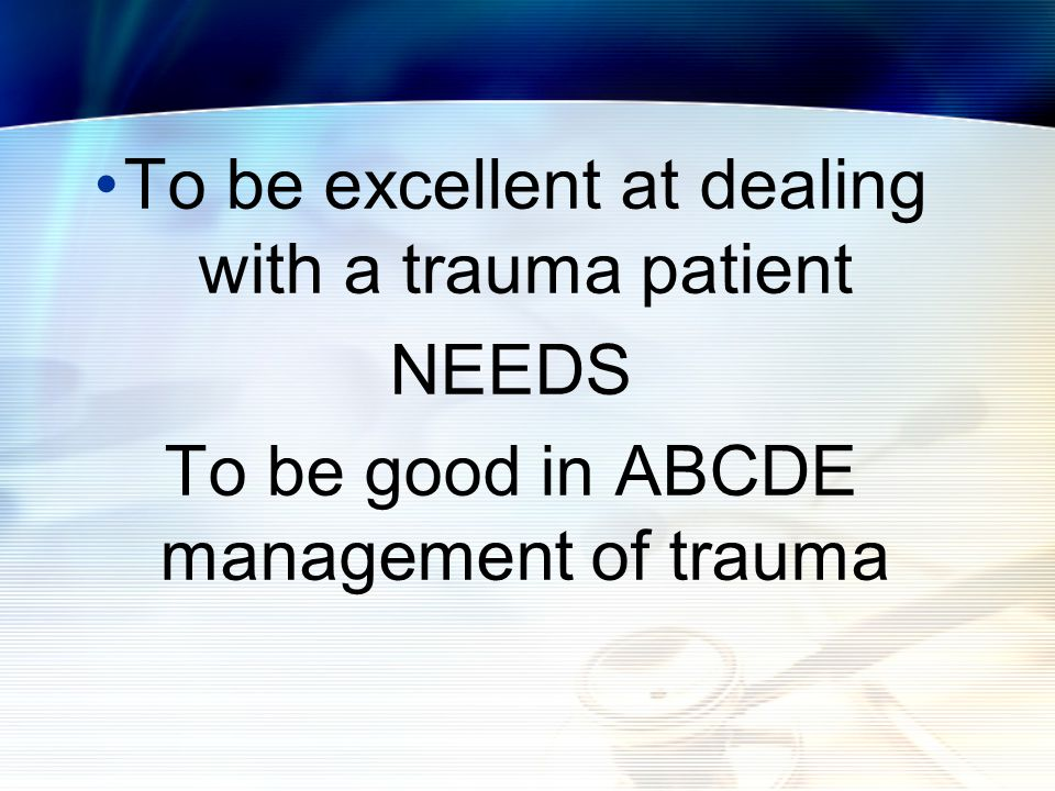 To be excellent at dealing with a trauma patient NEEDS