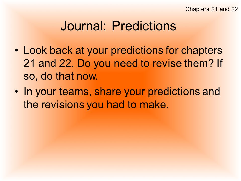 Chapters 21 and 22 Journal: Predictions. Look back at your predictions for chapters 21 and 22. Do you need to revise them If so, do that now.