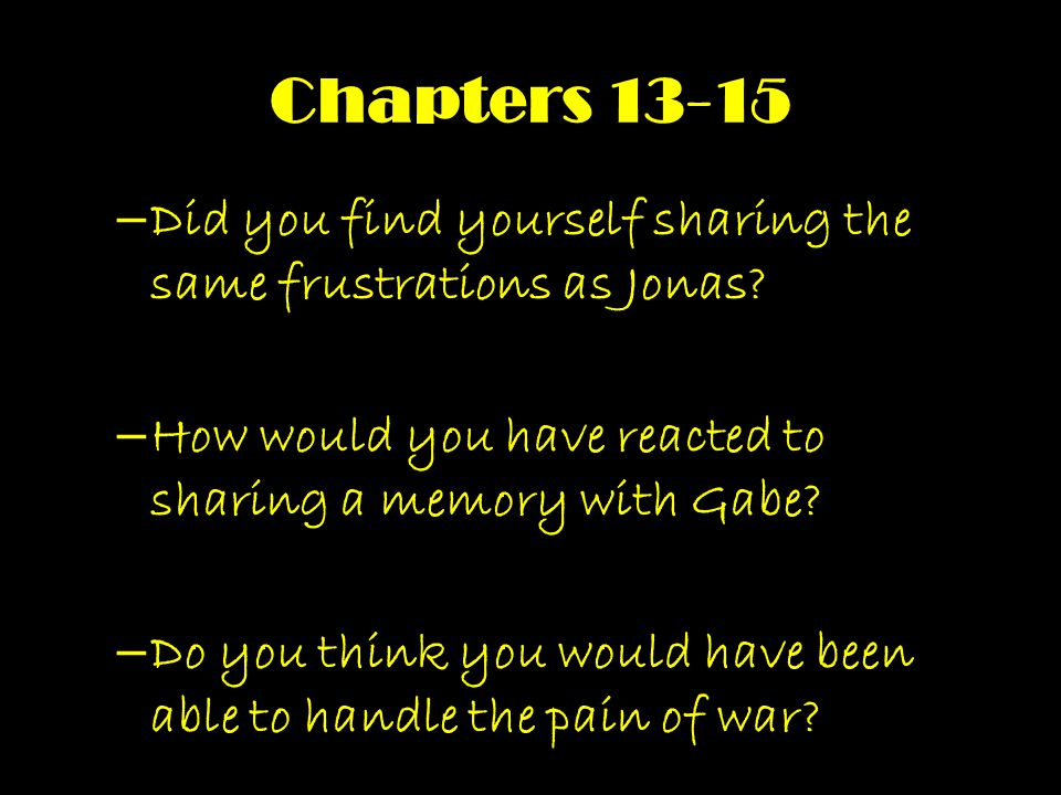 Chapters 13-15 Did you find yourself sharing the same frustrations as Jonas How would you have reacted to sharing a memory with Gabe