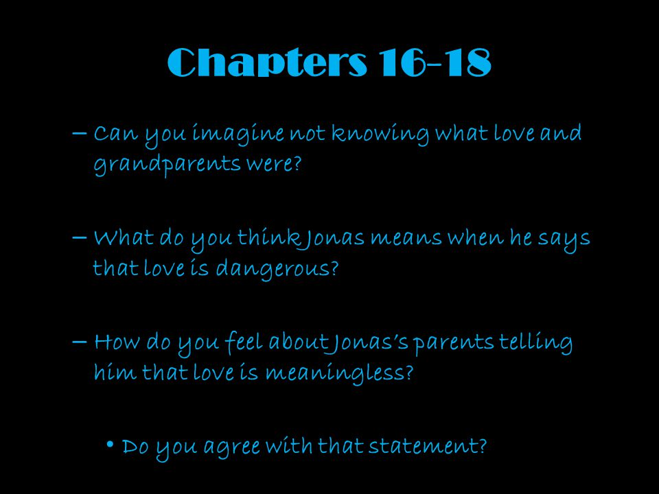 Chapters 16-18 Can you imagine not knowing what love and grandparents were What do you think Jonas means when he says that love is dangerous
