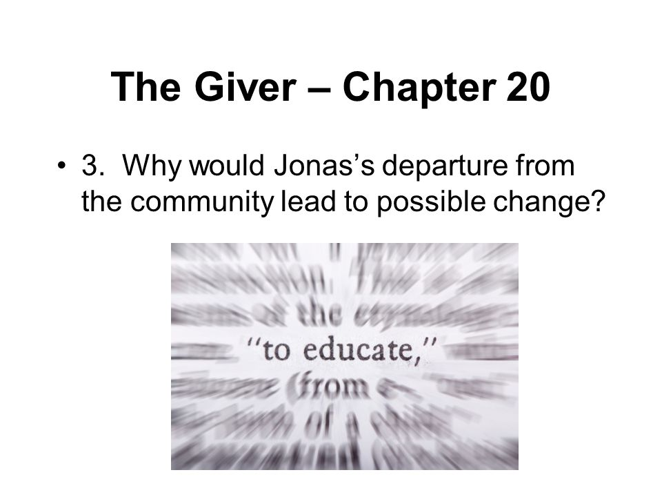 The Giver – Chapter 20 3. Why would Jonas's departure from the community lead to possible change