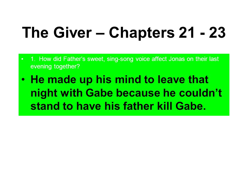 The Giver – Chapters 21 - 23 1. How did Father's sweet, sing-song voice affect Jonas on their last evening together