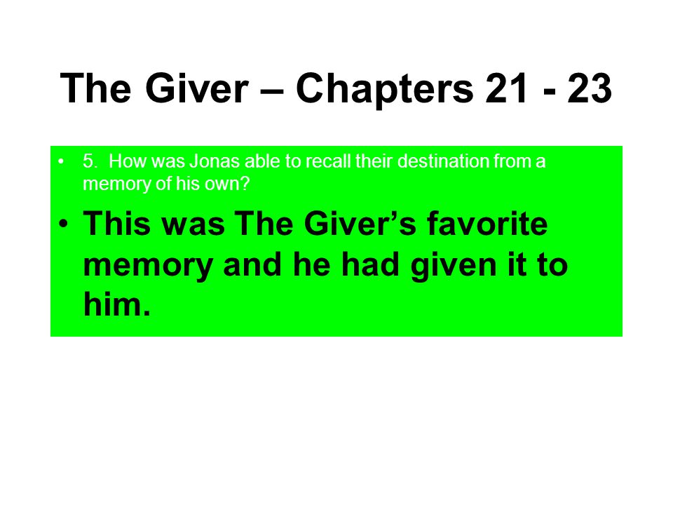 The Giver – Chapters 21 - 23 5. How was Jonas able to recall their destination from a memory of his own