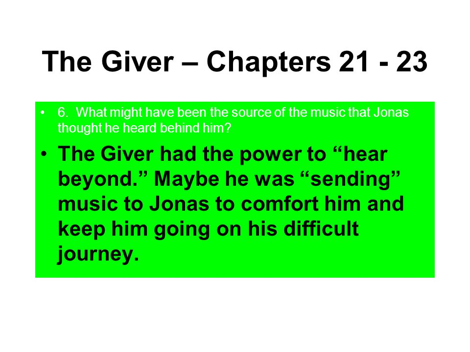 The Giver – Chapters 21 - 23 6. What might have been the source of the music that Jonas thought he heard behind him