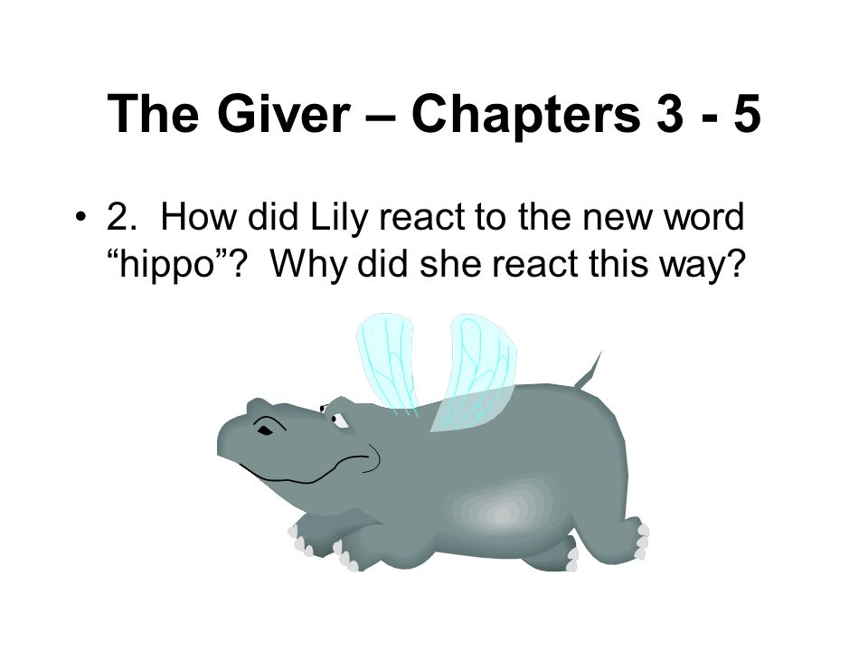 The Giver – Chapters 3 - 5 2. How did Lily react to the new word hippo .