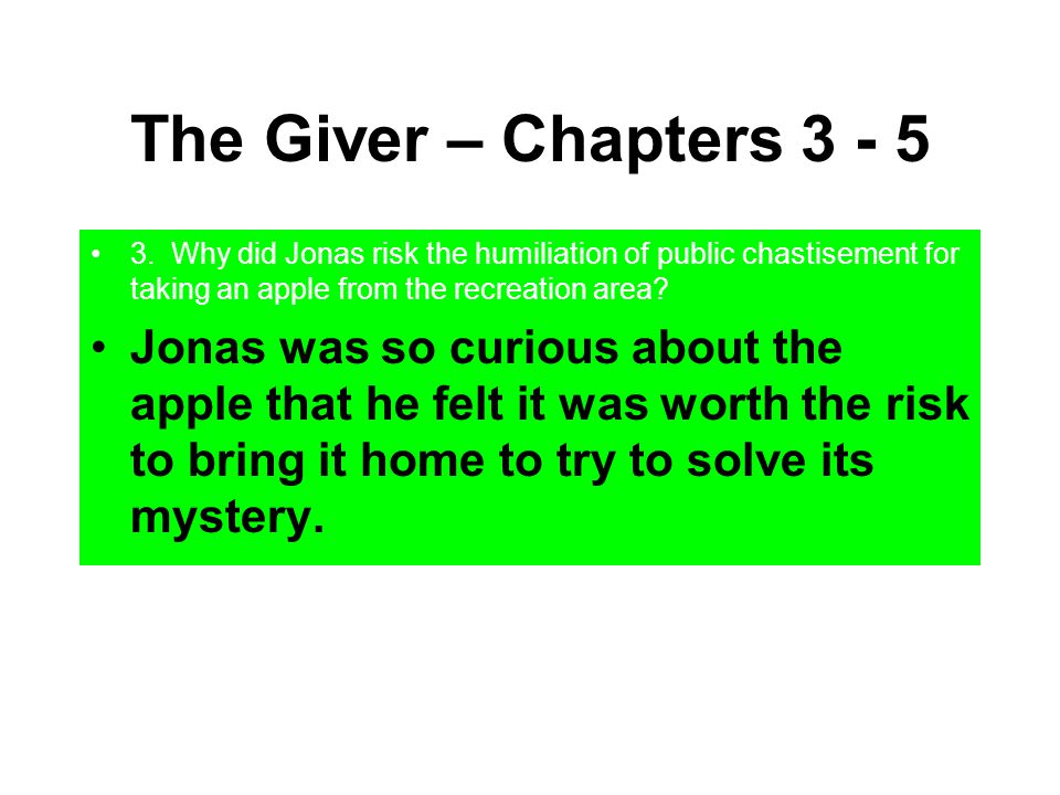 The Giver – Chapters 3 - 5 3. Why did Jonas risk the humiliation of public chastisement for taking an apple from the recreation area