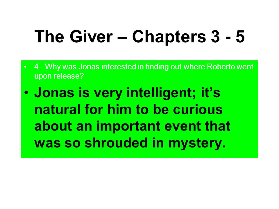 The Giver – Chapters 3 - 5 4. Why was Jonas interested in finding out where Roberto went upon release