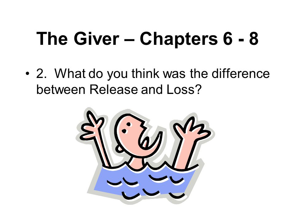 The Giver – Chapters 6 - 8 2. What do you think was the difference between Release and Loss