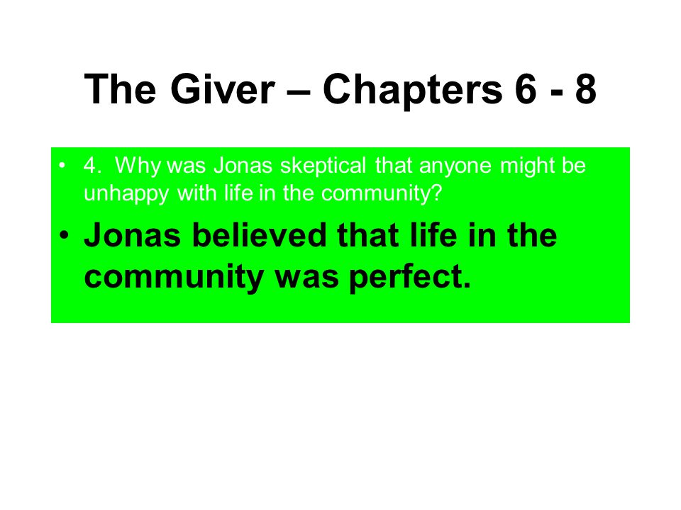 The Giver – Chapters 6 - 8 4. Why was Jonas skeptical that anyone might be unhappy with life in the community