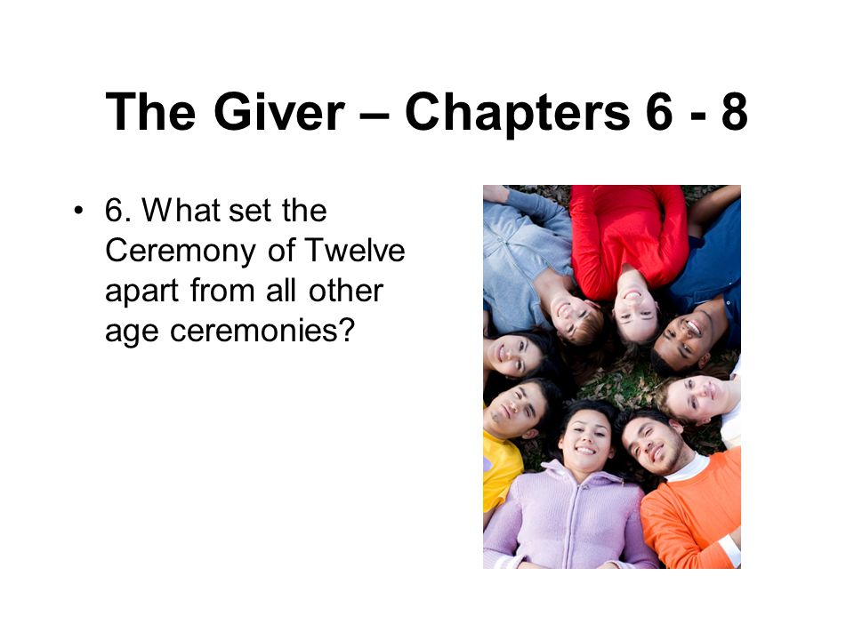 The Giver – Chapters 6 - 8 6. What set the Ceremony of Twelve apart from all other age ceremonies