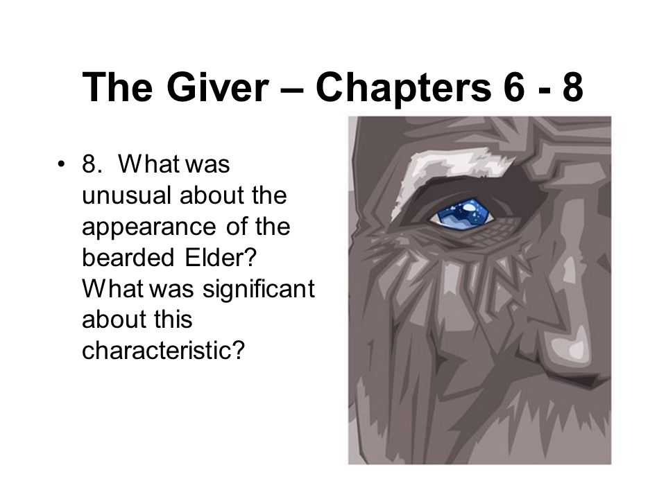 The Giver – Chapters 6 - 8 8. What was unusual about the appearance of the bearded Elder.
