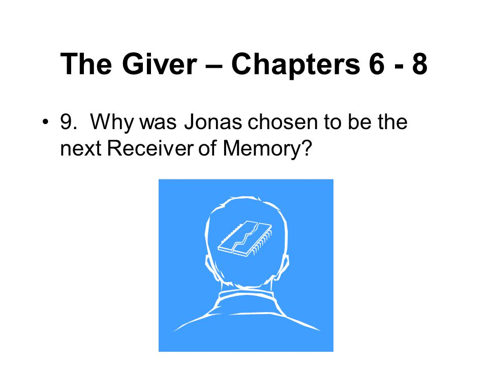 The Giver – Chapters 6 - 8 9. Why was Jonas chosen to be the next Receiver of Memory