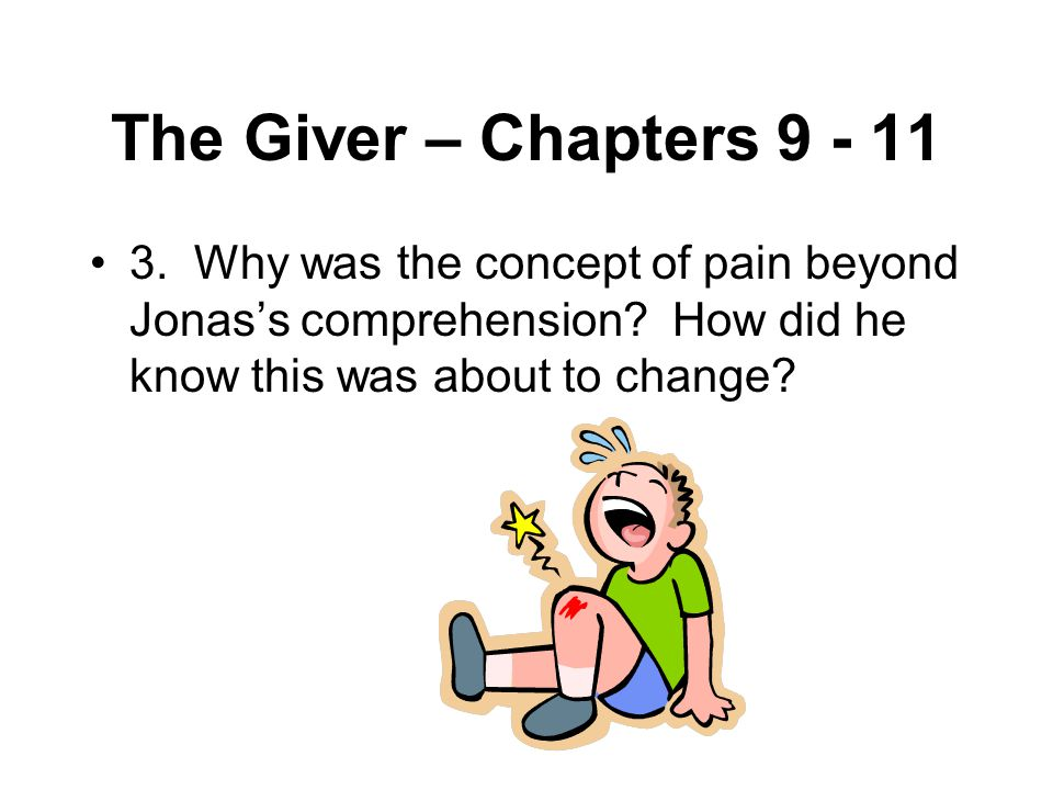 The Giver – Chapters 9 - 11 3. Why was the concept of pain beyond Jonas's comprehension.