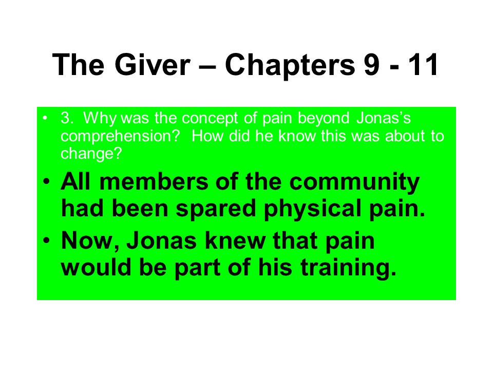 The Giver – Chapters 9 - 11 3. Why was the concept of pain beyond Jonas's comprehension How did he know this was about to change