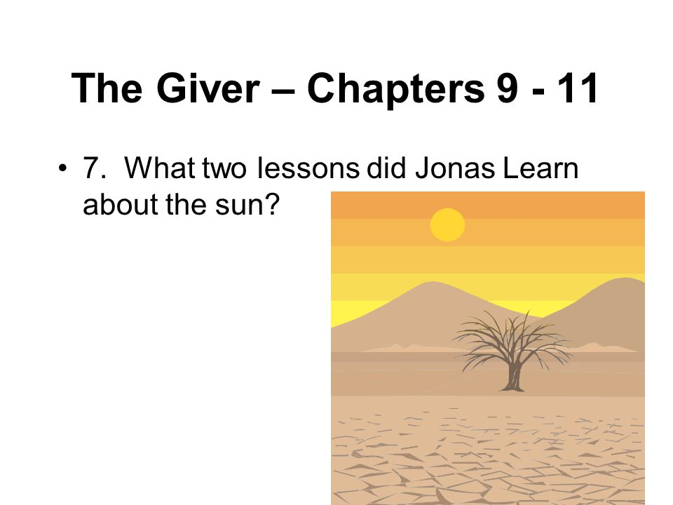 The Giver – Chapters 9 - 11 7. What two lessons did Jonas Learn about the sun