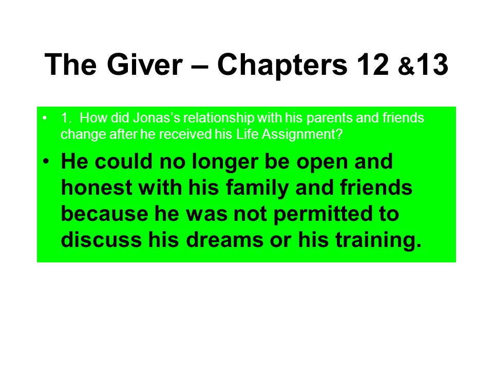 The Giver – Chapters 12 &13 1. How did Jonas's relationship with his parents and friends change after he received his Life Assignment