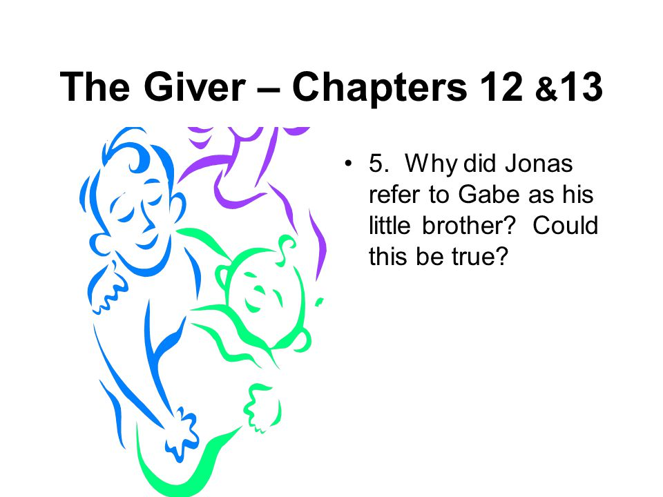 The Giver – Chapters 12 &13 5. Why did Jonas refer to Gabe as his little brother.