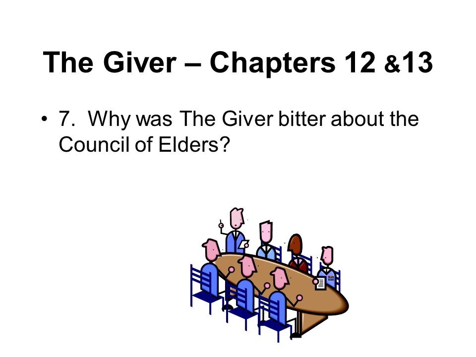 The Giver – Chapters 12 &13 7. Why was The Giver bitter about the Council of Elders