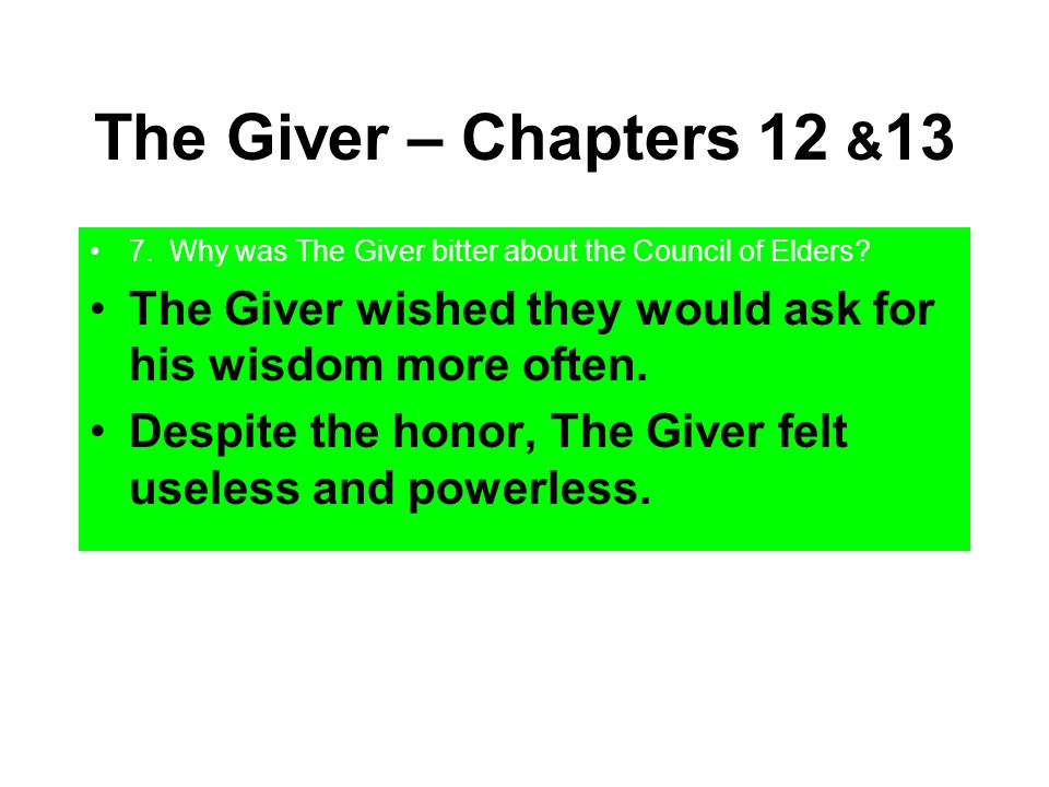 The Giver – Chapters 12 &13 7. Why was The Giver bitter about the Council of Elders The Giver wished they would ask for his wisdom more often.