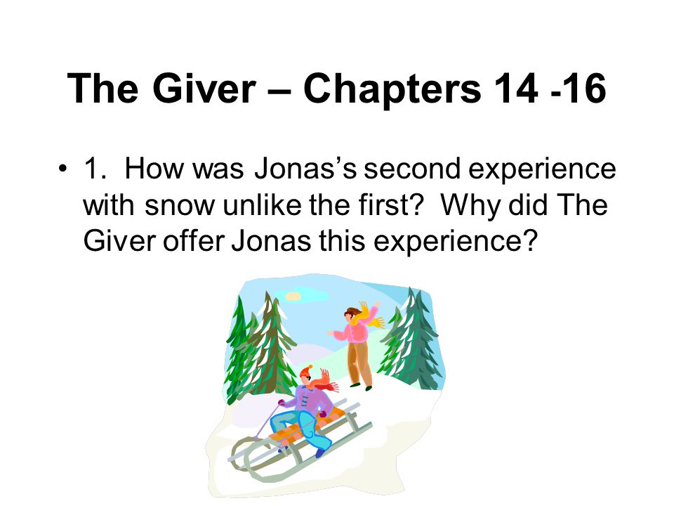 The Giver – Chapters 14 -16 1. How was Jonas's second experience with snow unlike the first.