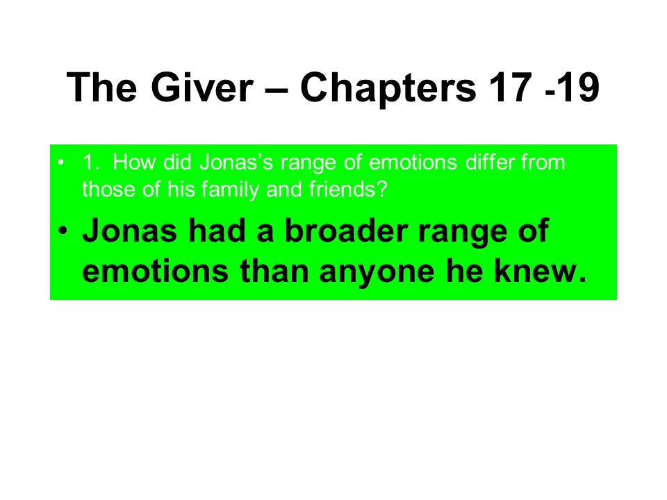 The Giver – Chapters 17 -19 1. How did Jonas's range of emotions differ from those of his family and friends