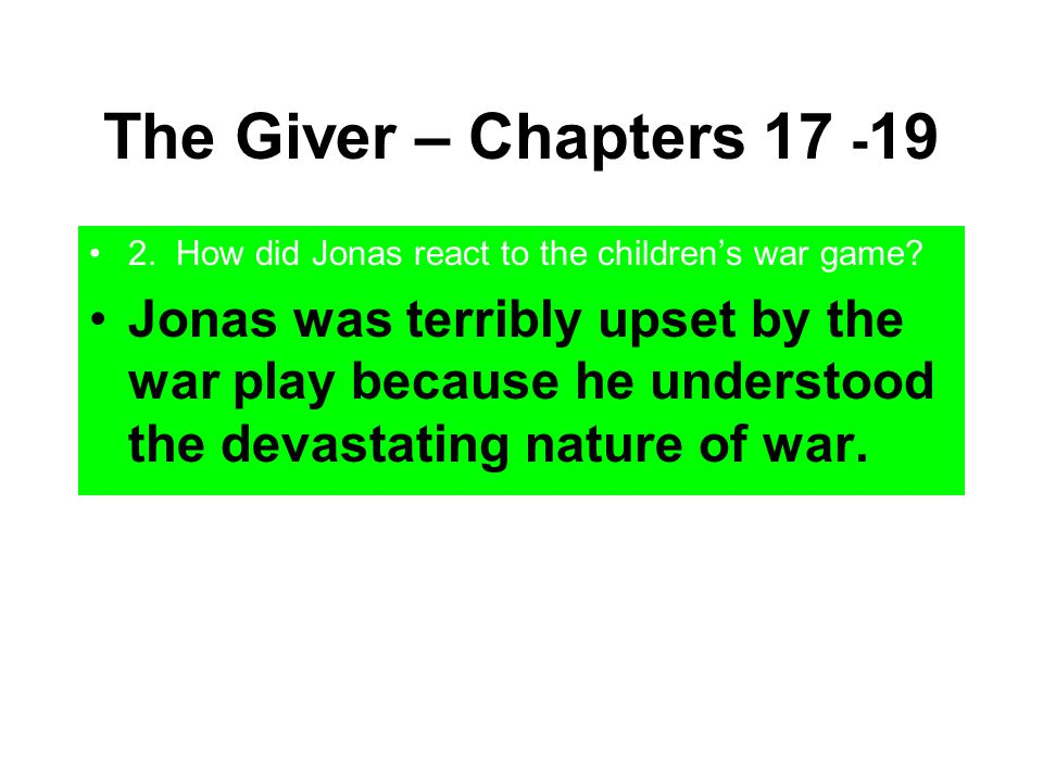 The Giver – Chapters 17 -19 2. How did Jonas react to the children's war game