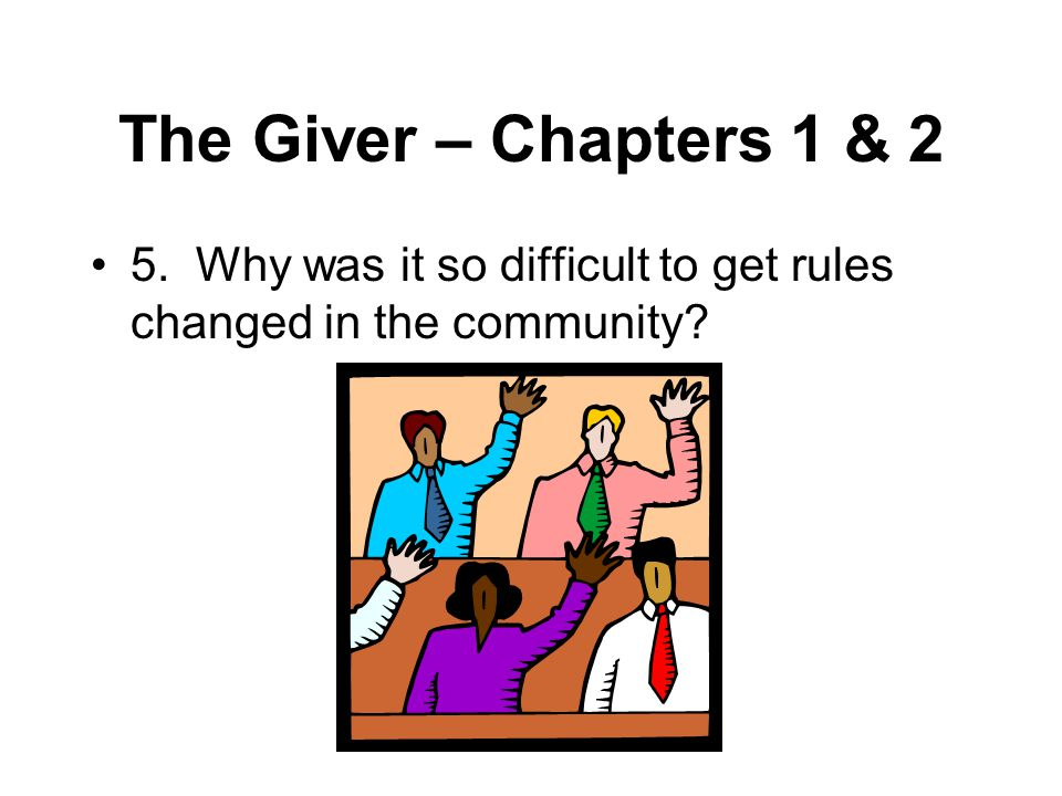 The Giver – Chapters 1 & 2 5. Why was it so difficult to get rules changed in the community