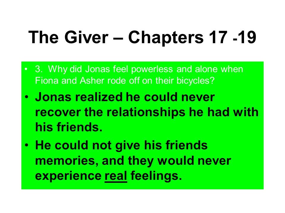 The Giver – Chapters 17 -19 3. Why did Jonas feel powerless and alone when Fiona and Asher rode off on their bicycles