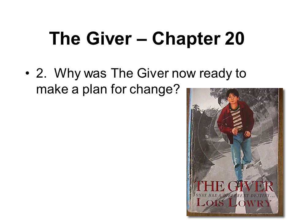 The Giver – Chapter 20 2. Why was The Giver now ready to make a plan for change