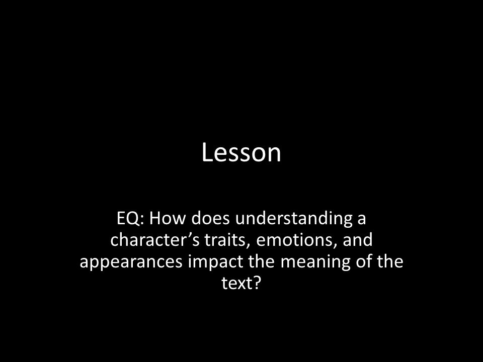 Lesson EQ: How does understanding a character's traits, emotions, and appearances impact the meaning of the text