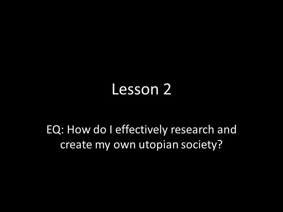 EQ: How do I effectively research and create my own utopian society
