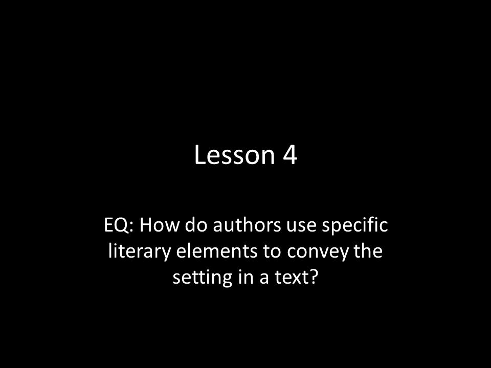 Lesson 4 EQ: How do authors use specific literary elements to convey the setting in a text