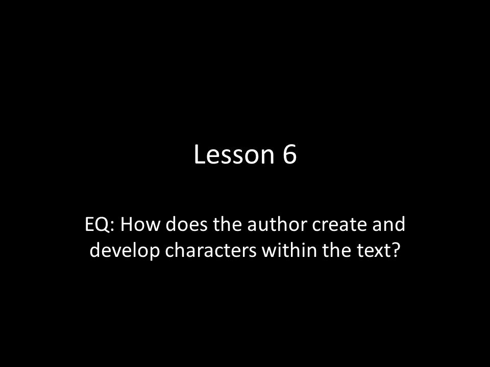 EQ: How does the author create and develop characters within the text