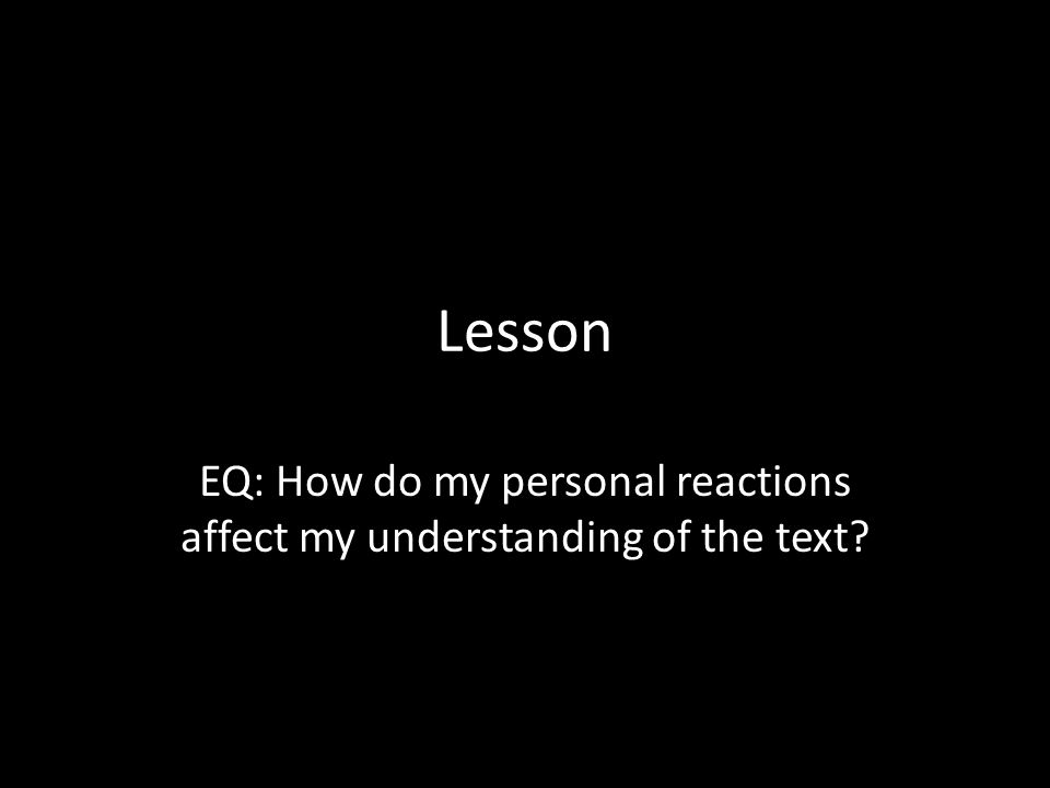 EQ: How do my personal reactions affect my understanding of the text