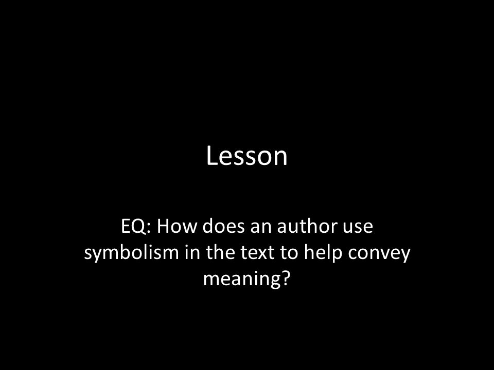 Lesson EQ: How does an author use symbolism in the text to help convey meaning
