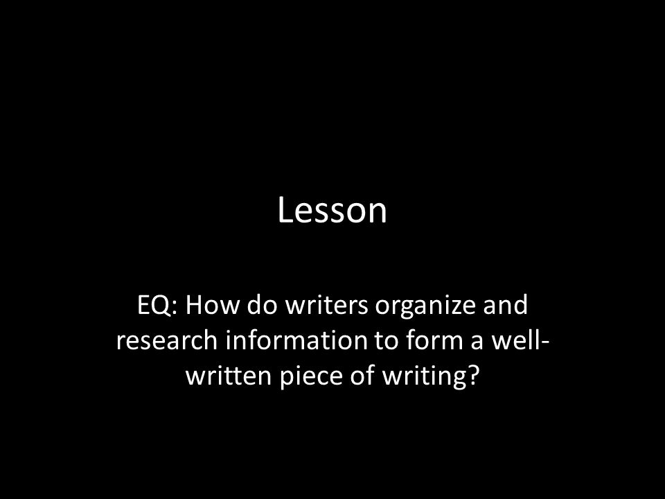 Lesson EQ: How do writers organize and research information to form a well-written piece of writing