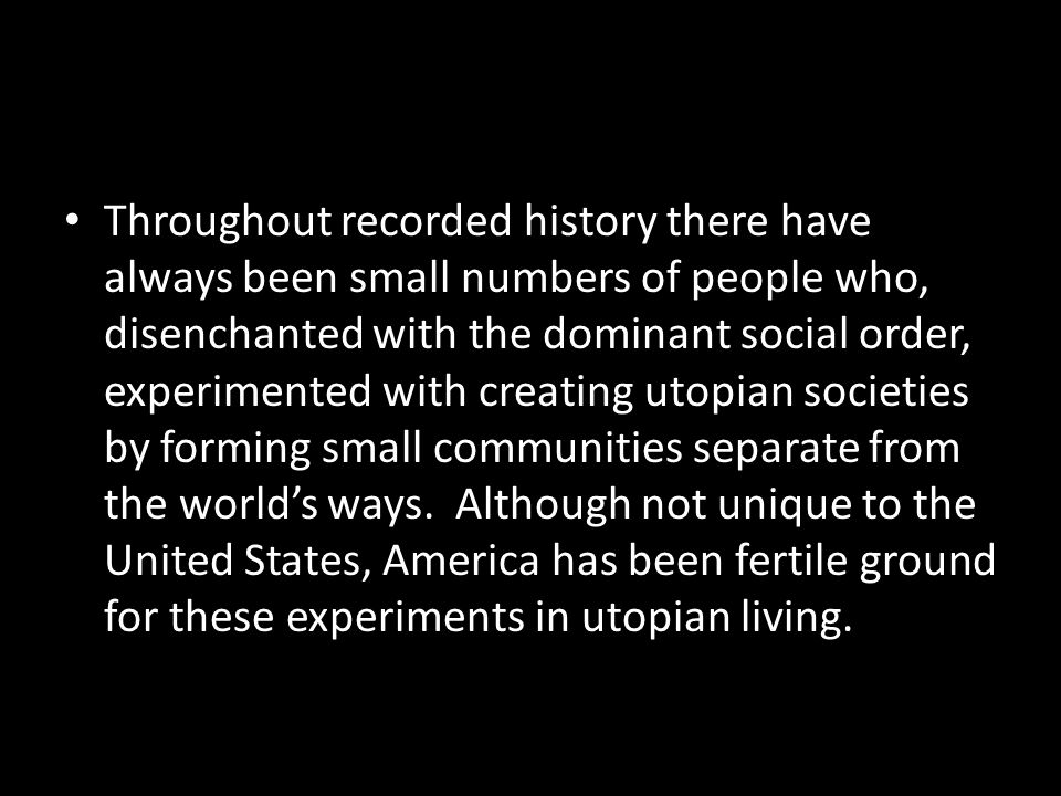 Throughout recorded history there have always been small numbers of people who, disenchanted with the dominant social order, experimented with creating utopian societies by forming small communities separate from the world's ways.