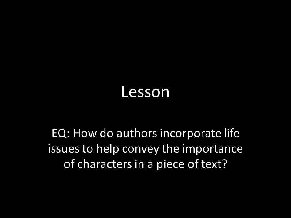 Lesson EQ: How do authors incorporate life issues to help convey the importance of characters in a piece of text