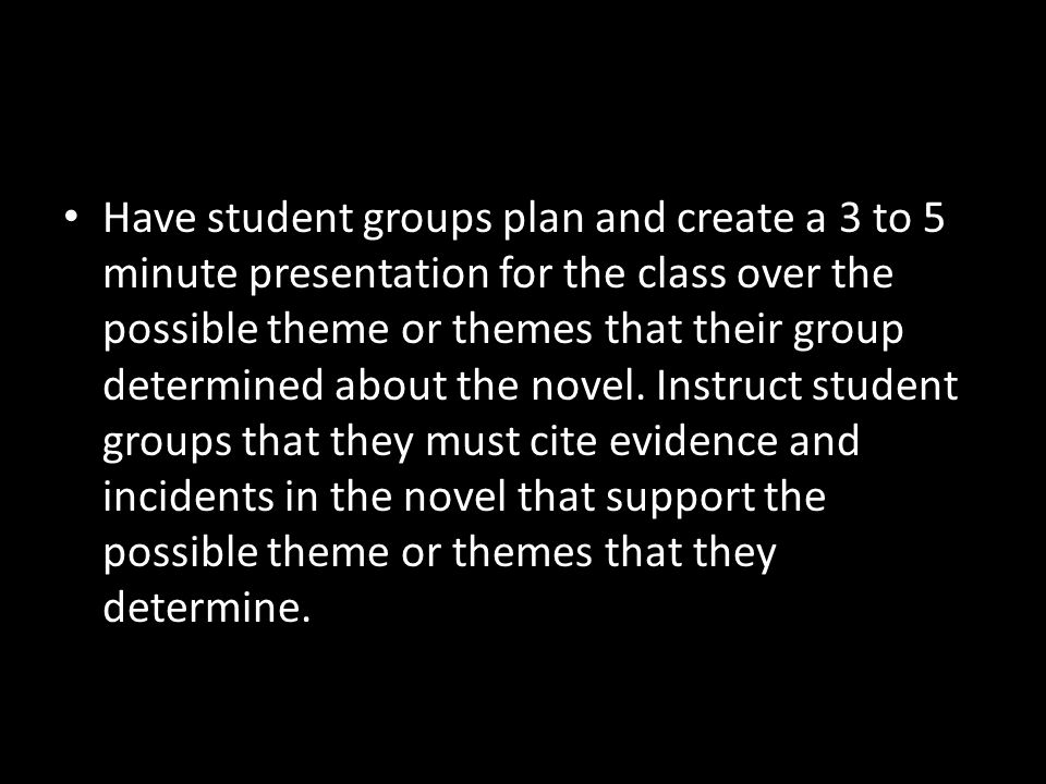 Have student groups plan and create a 3 to 5 minute presentation for the class over the possible theme or themes that their group determined about the novel.