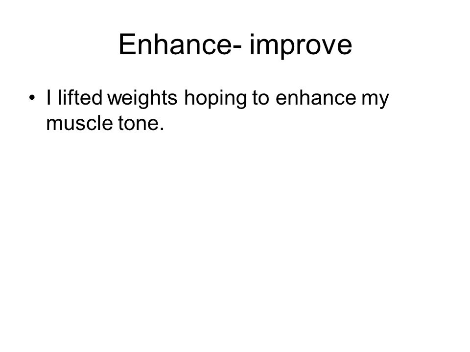 Enhance- improve I lifted weights hoping to enhance my muscle tone.