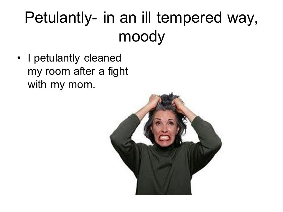 Petulantly- in an ill tempered way, moody