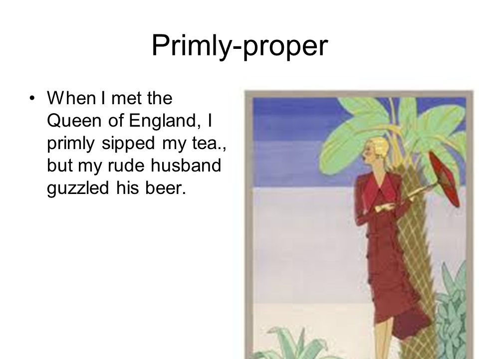 Primly-proper When I met the Queen of England, I primly sipped my tea., but my rude husband guzzled his beer.