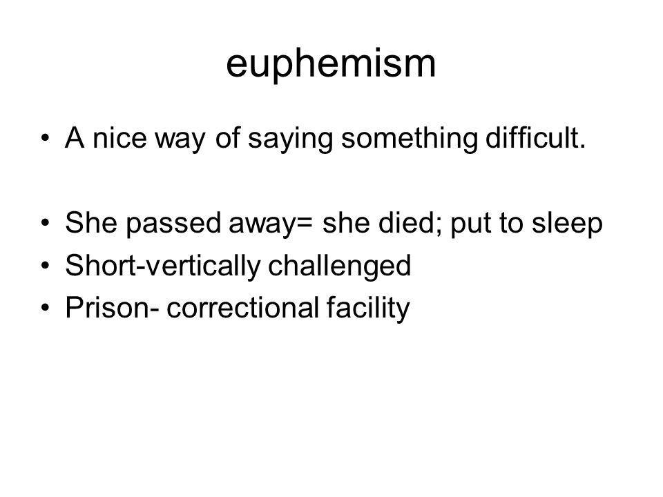 euphemism A nice way of saying something difficult.