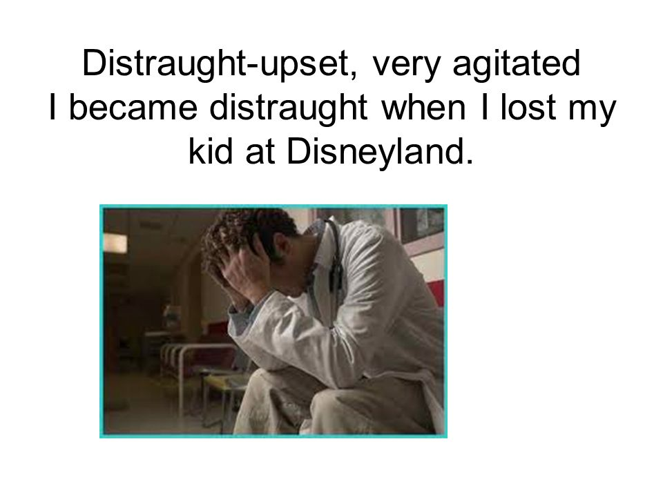 Distraught-upset, very agitated I became distraught when I lost my kid at Disneyland.